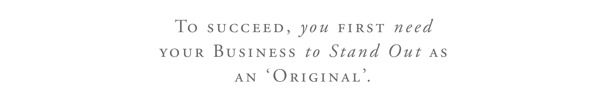 """To Succeed, you FIRST need YOUR BUSINESS to STAND OUT as an 'Original'."""
